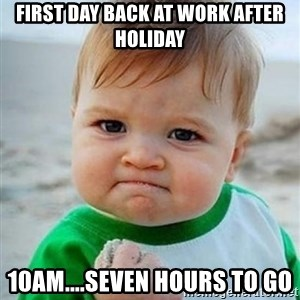 victory kid - First day back at work after holiday 10am....seven hours to go
