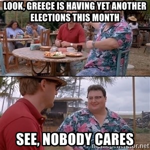 nobody cares - LOOK, GREECE IS HAVING YET ANOTHER ELECTIONS THIS MONTH SEE, NOBODY CARES