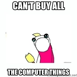 sad do all the things - CAN'T BUY ALL THE COMPUTER THINGS