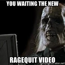 OP will surely deliver skeleton - you waiting the new ragequit video