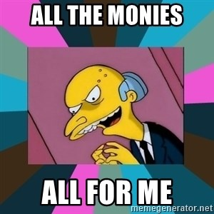 Mr. Burns - All the monies all for me