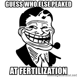 Troll Dad - guess who else peaked at fertilization