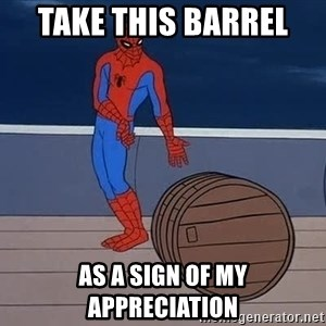 Spiderman and barrel - take this barrel  as a sign of my appreciation
