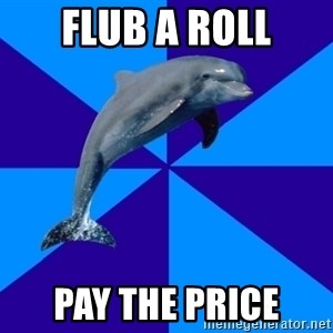 Drama Dolphin - Flub a roll Pay the Price