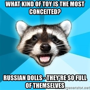 Lame Pun Coon - What kind of toy is the most conceited? Russian dolls - they're so full of themselves
