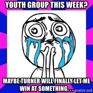 tears of joy dude - Youth group this week? Maybe turner will finally let me win at something. . .