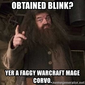 Hagrid - Obtained Blink? Yer a faggy Warcraft mage Corvo.