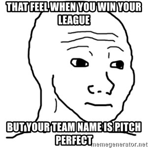 That Feel Guy - THAT FEEL WHEN YOU WIN YOUR LEAGUE BUT YOUR TEAM NAME IS PITCH PERFECT