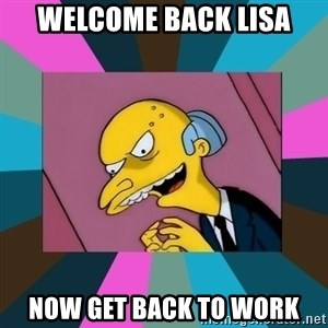 Mr. Burns - Welcome back Lisa Now Get back to work
