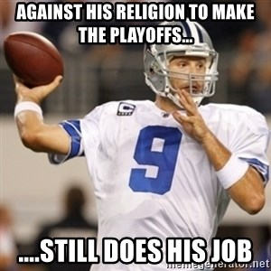 Tonyromo - against his religion to make the playoffs... ....still does his job