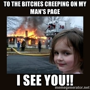 burning house girl - To the bitches creeping on my man's page I see you!!