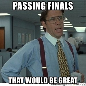 That would be great - passing finals that would be great