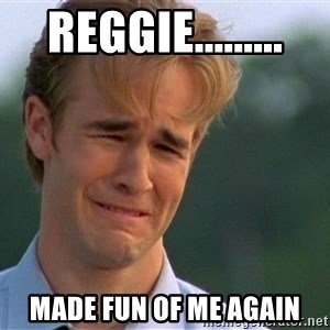 Crying Man - Reggie......... made fun of me again