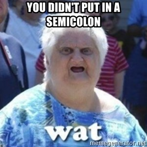 Fat Woman Wat - You didn't put in a semicolon