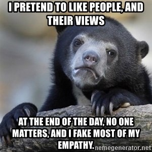 Confessions Bear - I pretend to like people, and their views At the end of the day, no one matters, and i fake most of my empathy.