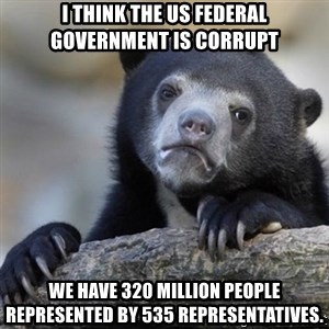 Confessions Bear - I think the US federal government is corrupt We have 320 million people represented by 535 representatives.
