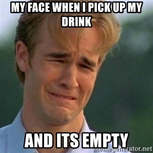 Crying Dawson - my face when i pick up my drink and its empty