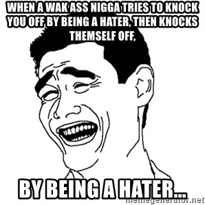 Yaomingpokefarm - When a wak ass nigga tries to knock you off by being a hater, then knocks themself off, by being a hater...