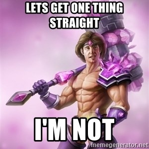 Taric - Lets get one thing straight I'm not