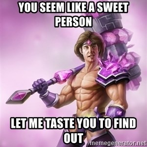 Taric - You seem like a sweet person Let me taste you to find out