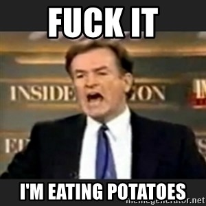 bill o' reilly fuck it - fuck it i'M EATING POTATOES