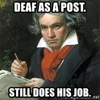 beethoven - Deaf as a post. Still does his job.