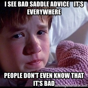 Sixth Sense Boy - I see bad saddle advice    It's everywhere People don't even know that it's bad