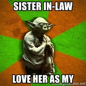Yoda Advice  - Sister In-law Love her as my