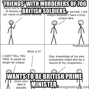 Memes - 'Friends' with murderers of 700 British soldiers. Wants to be British Prime Minister.