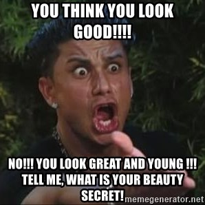 She's too young for you brah - YOU THINK YOU LOOK GOOD!!!! NO!!! YOU LOOK GREAT and YOUNG !!! TELL ME, What is your BEAUTY SECRET!