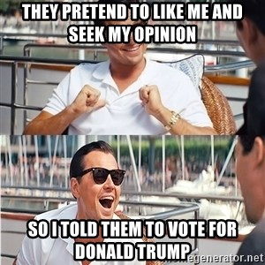 wolf of wall street Laughing Leo - they pretend to like me and seek my opinion so i told them to vote for donald trump