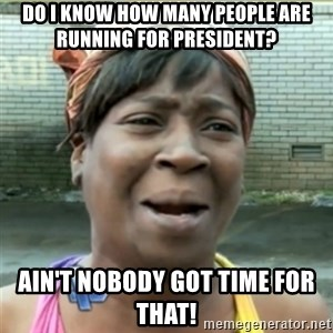 Ain't Nobody got time fo that - do i know how many people are running for president? ain't nobody got time for that!