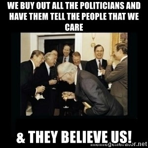 Rich Men Laughing - we buy out all the politicians and have them tell the people that we care & they believe us!