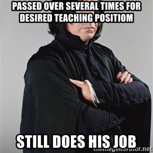 Snape - Passed over several times for desired teaching positiom Still does his job