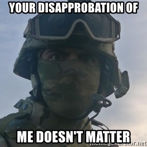 Aghast Soldier Guy - Your disapprobation of me doesn't matter