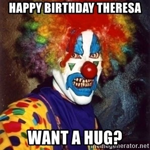 Insanity Clown - Happy birthday Theresa Want a hug?