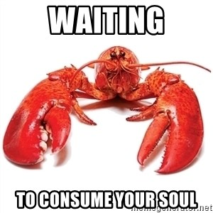 Unable to Relax and Have Fun Lobster - Waiting To consume your soul