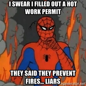 Spiderman meme - i swear i filled out a hot work permit they said they prevent fires... LIARS