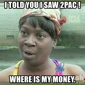 Everybody got time for that - I told you I saw 2pac ! where is my money.