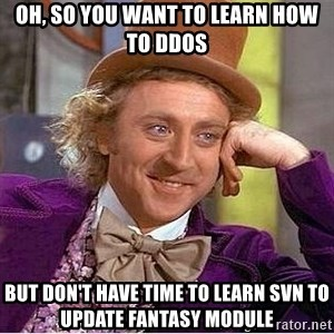 Oh so you're - Oh, so you want to learn how to DDOS but don't have time to learn SVN to update fantasy module