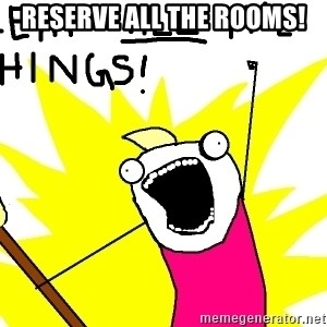 clean all the things - RESERVE ALL THE ROOMS!