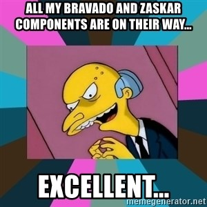 Mr. Burns - All my bravado and zaskar components are on their way... excellent...