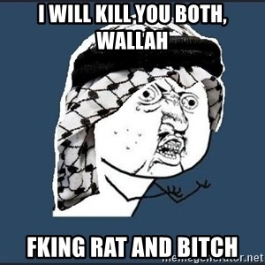 y-u-so-arab - I WILL KILL YOU BOTH, WALLAH FKING RAT AND BITCH