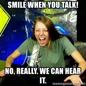 Unfunny/Uninformed Podcast Girl - Smile when you talk! No, really. We can hear it.