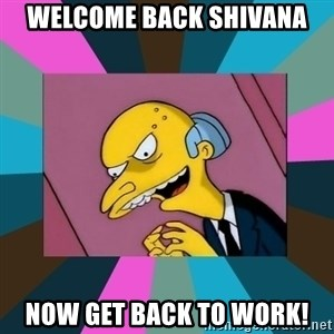 Mr. Burns - Welcome Back Shivana now get back to work!