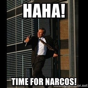 HAHA TIME FOR GUY - HAHA! TIME FOR NARCOS!
