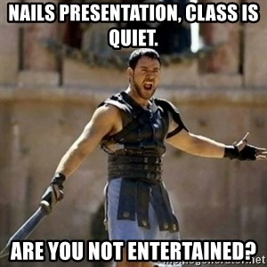 GLADIATOR - nails presentation, class is quiet. are you not entertained?
