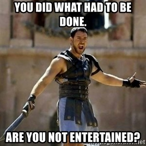 GLADIATOR - You did what had to be done. Are you not entertained?