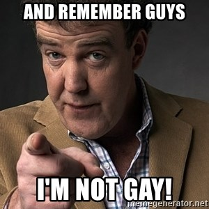 Jeremy Clarkson - And remember guys I'm not gay!