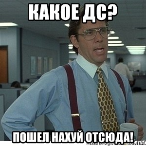 That would be great - Какое ДС?  Пошел нахуй отсюда!